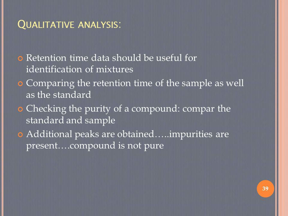 Q UALITATIVE ANALYSIS : Retention time data should be useful for identification of mixtures Comparing the retention time of the sample as well as the