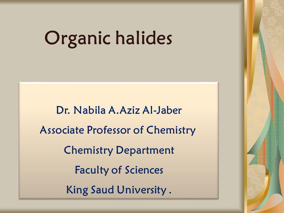 Organic halides Dr. Nabila A.Aziz Al-Jaber Associate Professor of Chemistry Chemistry Department Faculty of Sciences King Saud University. Dr. Nabila
