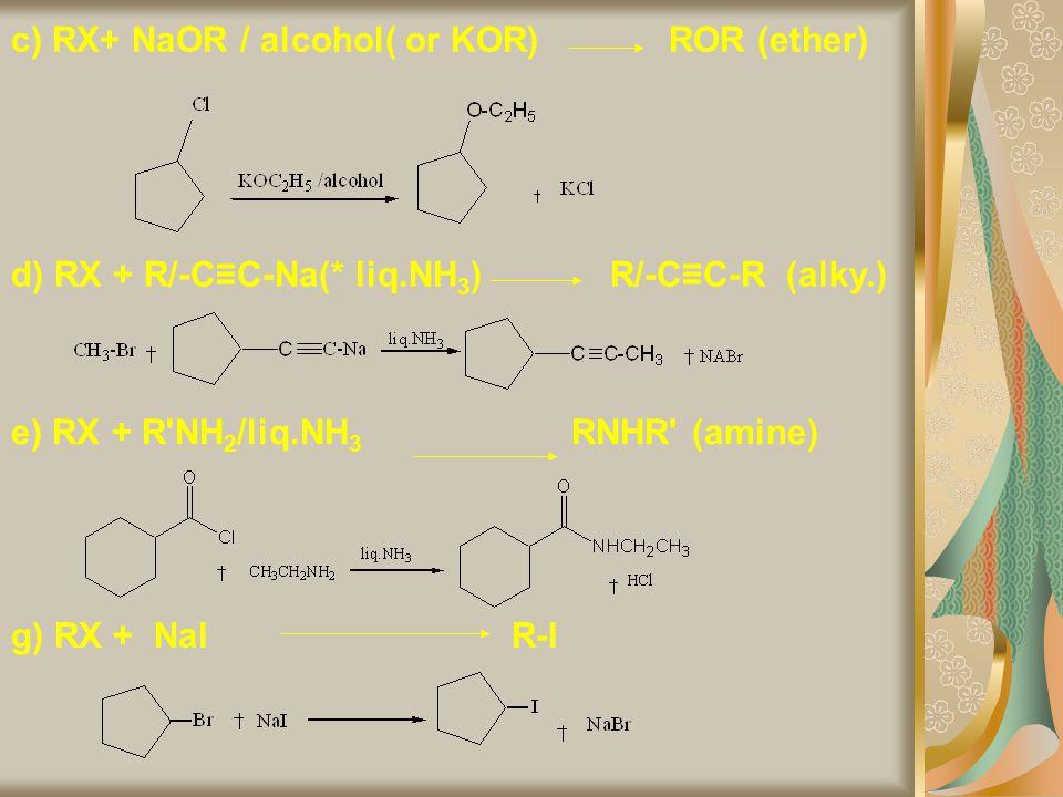 c) RX+ NaOR / alcohol( or KOR) ROR (ether) d) RX + R/-C≡C-Na(* liq.NH 3 ) R/-C≡C-R (alky.) e) RX + R'NH 2 /liq.NH 3 RNHR' (amine) g) RX + NaI R-I