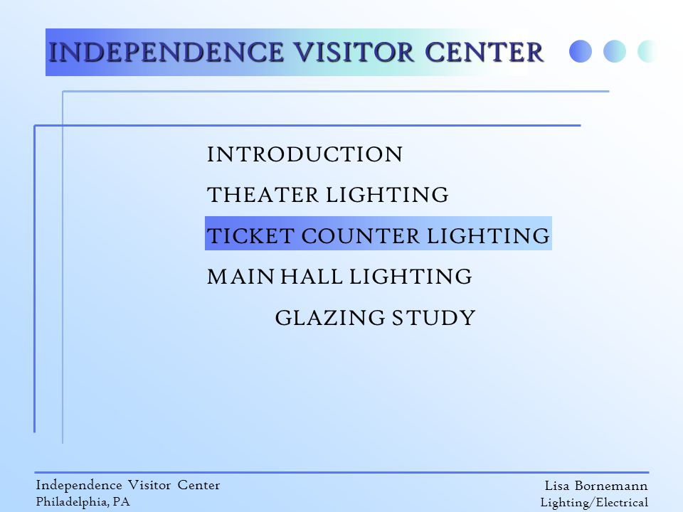 Lisa Bornemann Lighting/Electrical Independence Visitor Center Philadelphia, PA INDEPENDENCE VISITOR CENTER INTRODUCTION THEATER LIGHTING TICKET COUNTER LIGHTING MAIN HALL LIGHTING GLAZING STUDY