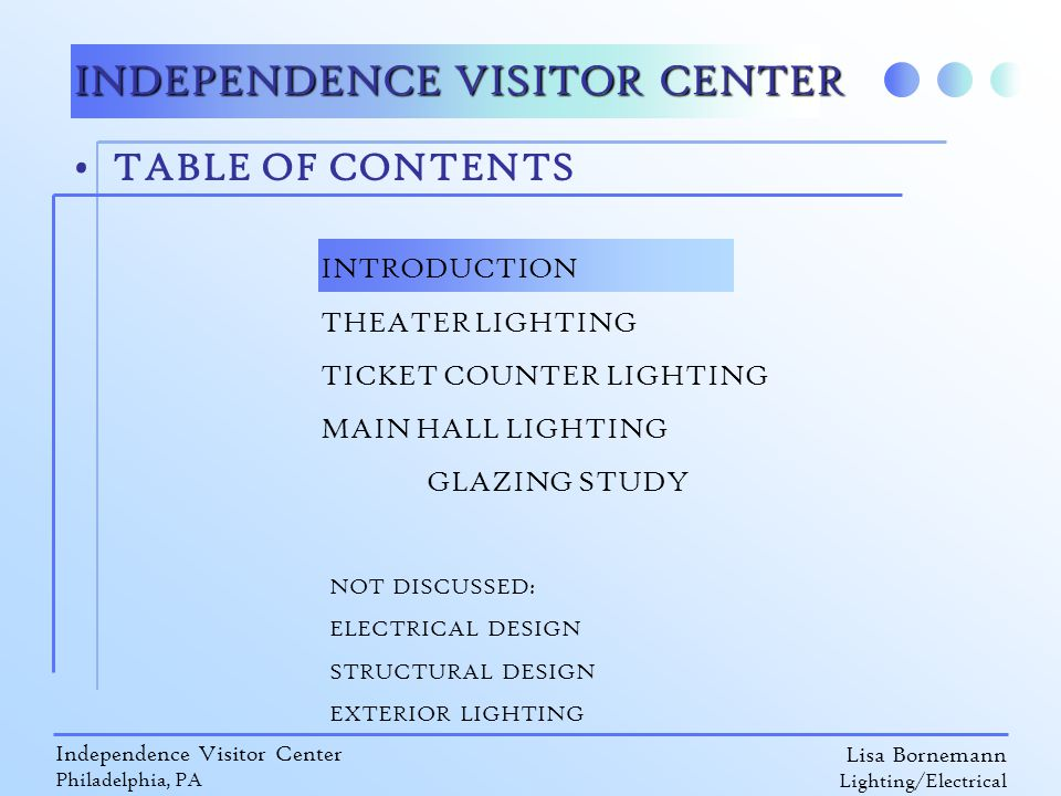 Lisa Bornemann Lighting/Electrical Independence Visitor Center Philadelphia, PA TABLE OF CONTENTS INDEPENDENCE VISITOR CENTER INTRODUCTION THEATER LIGHTING TICKET COUNTER LIGHTING MAIN HALL LIGHTING GLAZING STUDY NOT DISCUSSED: ELECTRICAL DESIGN STRUCTURAL DESIGN EXTERIOR LIGHTING