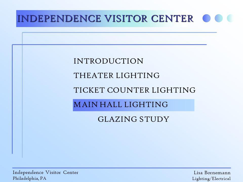 Lisa Bornemann Lighting/Electrical Independence Visitor Center Philadelphia, PA INDEPENDENCE VISITOR CENTER INTRODUCTION THEATER LIGHTING TICKET COUNTER LIGHTING MAIN HALL LIGHTING GLAZING STUDY