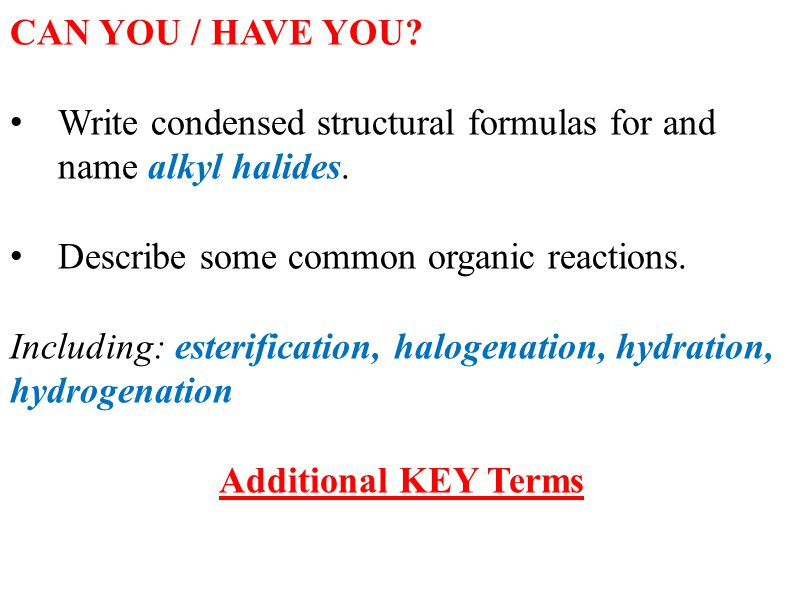 CAN YOU / HAVE YOU? Write condensed structural formulas for and name alkyl halides. Describe some common organic reactions. Including: esterification,