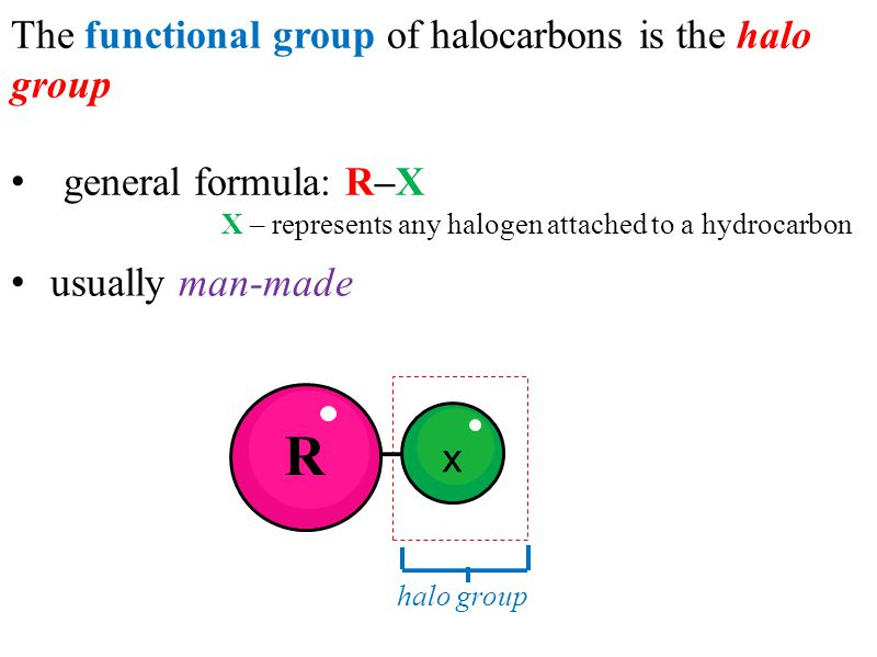 The functional group of halocarbons is the halo group general formula: R–X X – represents any halogen attached to a hydrocarbon O x R halo group usual