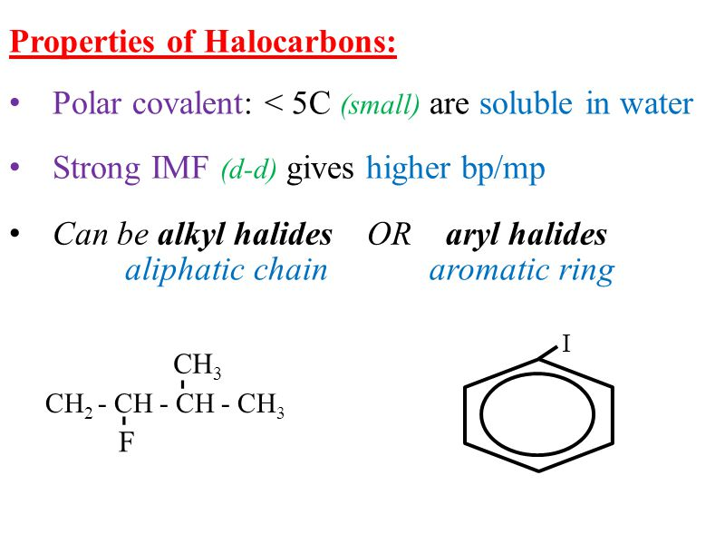 Properties of Halocarbons: Polar covalent: < 5C (small) are soluble in water Can be alkyl halides OR aryl halides Strong IMF (d-d) gives higher bp/mp