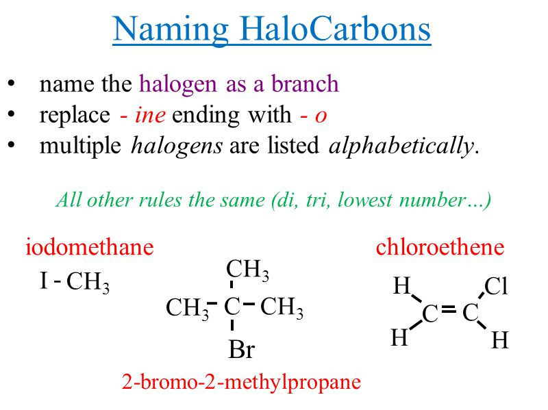Naming HaloCarbons name the halogen as a branch replace - ine ending with - o multiple halogens are listed alphabetically.