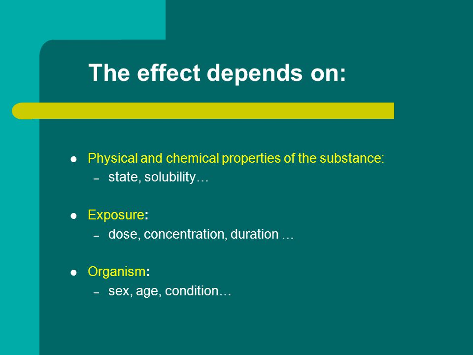 The effect depends on: Physical and chemical properties of the substance: – state, solubility… Exposure: – dose, concentration, duration … Organism: – sex, age, condition…