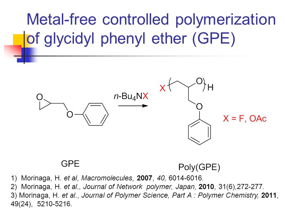 Metal-free controlled polymerization of glycidyl phenyl ether (GPE) 1) Morinaga, H.