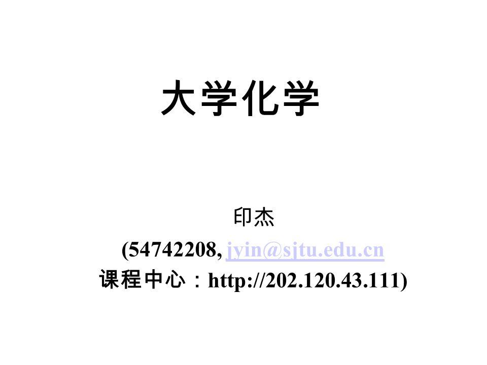 大学化学 印杰 (54742208, jyin@sjtu.edu.cnjyin@sjtu.edu.cn 课程中心: http://202.120.43.111)