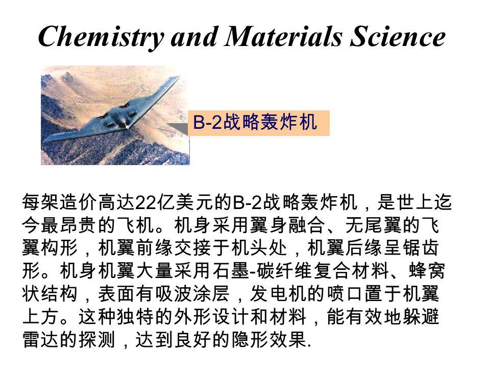Chemistry and Materials Science B-2 战略轰炸机 每架造价高达 22 亿美元的 B-2 战略轰炸机,是世上迄 今最昂贵的飞机。机身采用翼身融合、无尾翼的飞 翼构形,机翼前缘交接于机头处,机翼后缘呈锯齿 形。机身机翼大量采用石墨 - 碳纤维复合材料、蜂窝 状结构,表面有吸波涂层,发电机的喷口置于机翼 上方。这种独特的外形设计和材料,能有效地躲避 雷达的探测,达到良好的隐形效果.