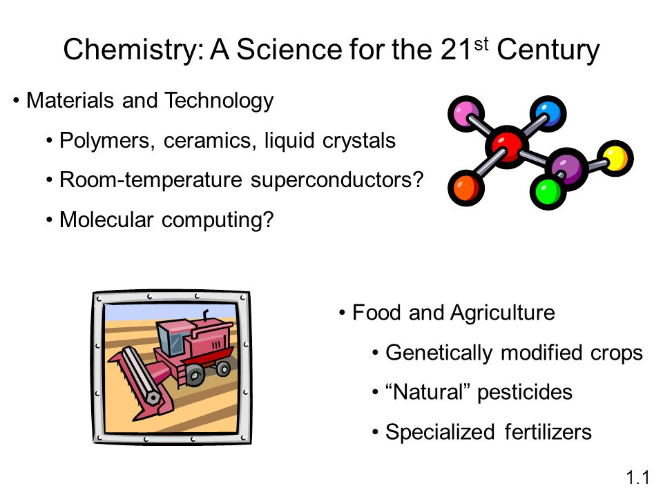 Chemistry: A Science for the 21 st Century Materials and Technology Polymers, ceramics, liquid crystals Room-temperature superconductors? Molecular co