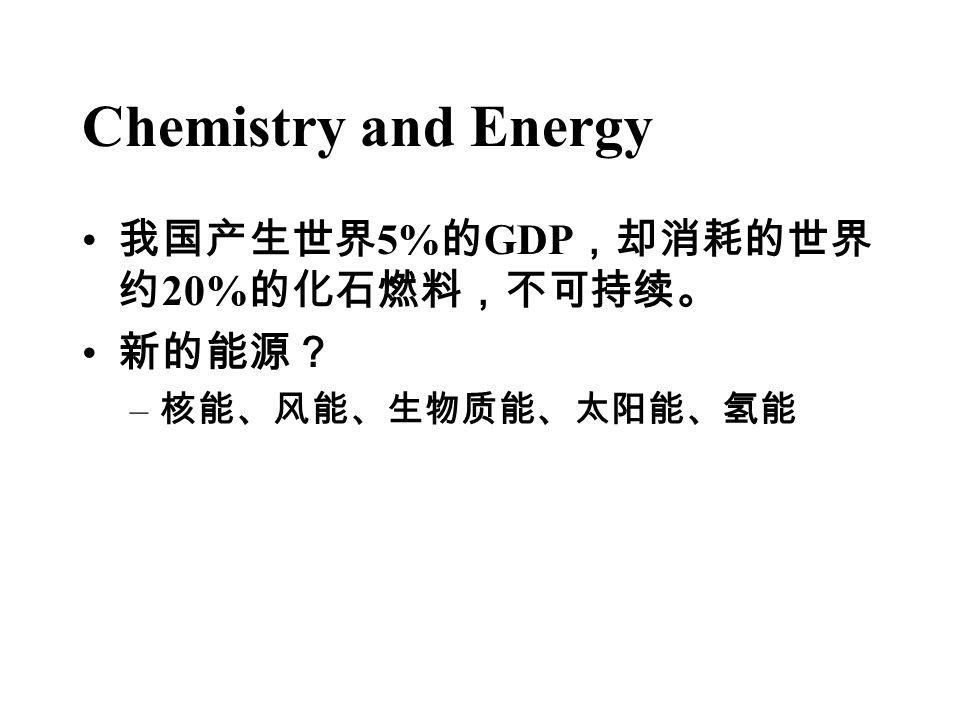 Chemistry and Energy 我国产生世界 5% 的 GDP ,却消耗的世界 约 20% 的化石燃料,不可持续。 新的能源? – 核能、风能、生物质能、太阳能、氢能