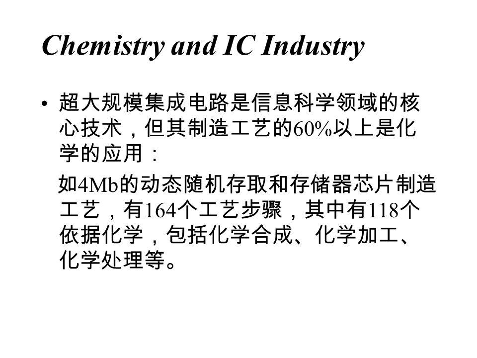 Chemistry and IC Industry 超大规模集成电路是信息科学领域的核 心技术,但其制造工艺的 60% 以上是化 学的应用: 如 4Mb 的动态随机存取和存储器芯片制造 工艺,有 164 个工艺步骤,其中有 118 个 依据化学,包括化学合成、化学加工、 化学处理等。
