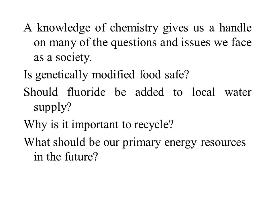 A knowledge of chemistry gives us a handle on many of the questions and issues we face as a society.