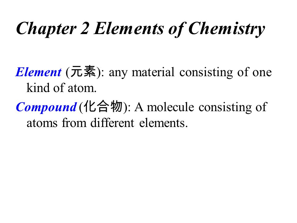 Chapter 2 Elements of Chemistry Element ( 元素 ): any material consisting of one kind of atom. Compound ( 化合物 ): A molecule consisting of atoms from dif