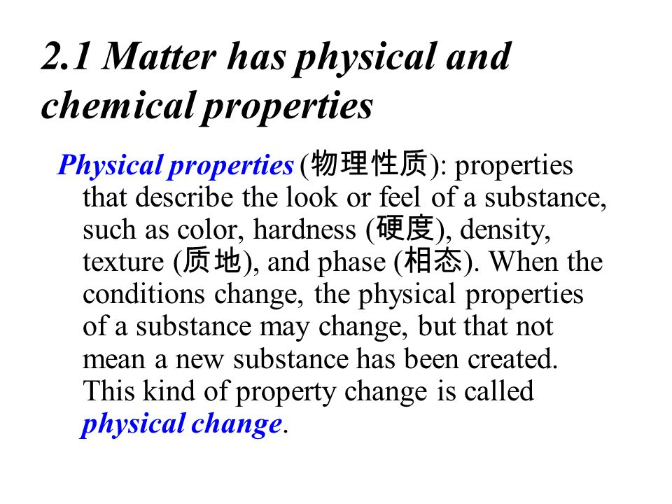 2.1 Matter has physical and chemical properties Physical properties ( 物理性质 ): properties that describe the look or feel of a substance, such as color, hardness ( 硬度 ), density, texture ( 质地 ), and phase ( 相态 ).