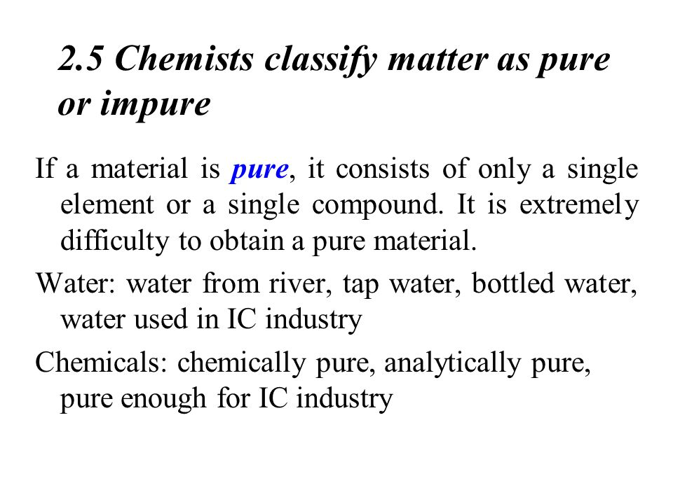 2.5 Chemists classify matter as pure or impure If a material is pure, it consists of only a single element or a single compound.