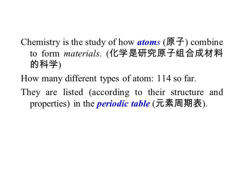 Chemistry is the study of how atoms ( 原子 ) combine to form materials. ( 化学是研究原子组合成材料 的科学 ) How many different types of atom: 114 so far. They are list