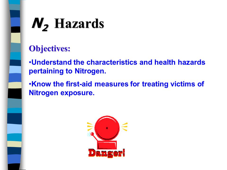 N 2 Hazards Objectives: Understand the characteristics and health hazards pertaining to Nitrogen.