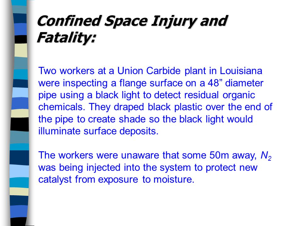 Confined Space Injury and Fatality: Two workers at a Union Carbide plant in Louisiana were inspecting a flange surface on a 48 diameter pipe using a black light to detect residual organic chemicals.