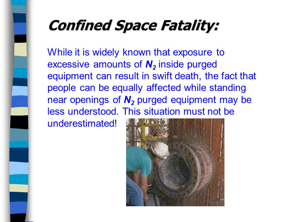 While it is widely known that exposure to excessive amounts of N 2 inside purged equipment can result in swift death, the fact that people can be equally affected while standing near openings of N 2 purged equipment may be less understood.