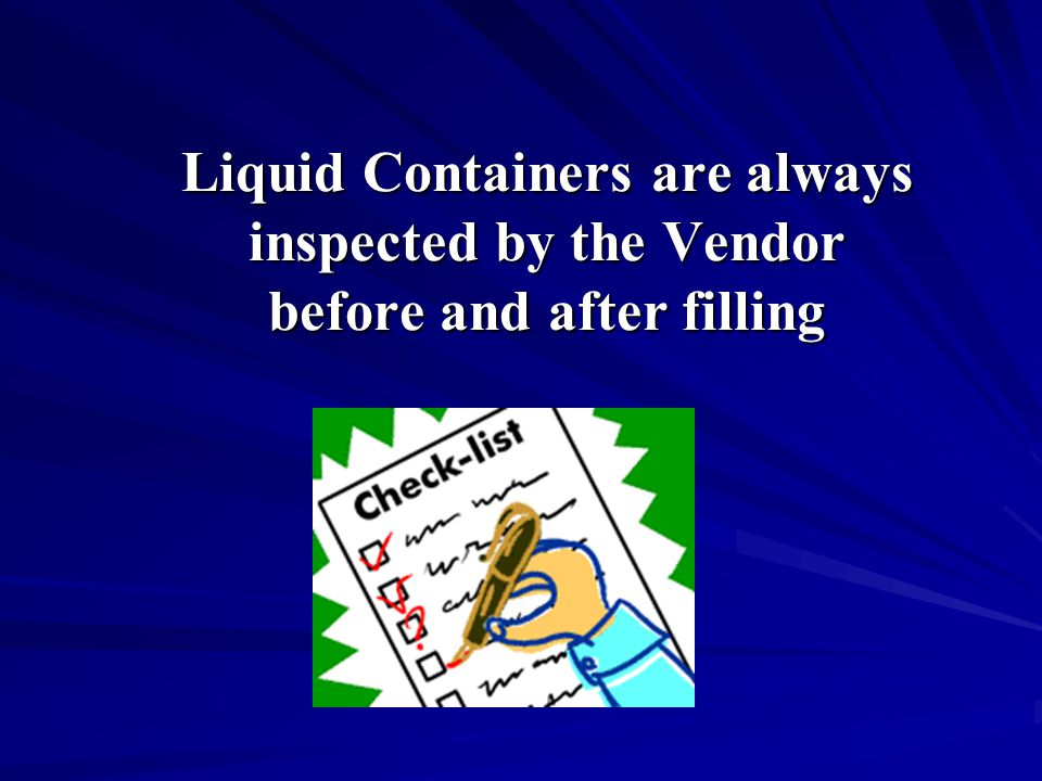 Liquid Containers are always inspected by the Vendor before and after filling