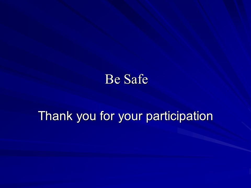Be Safe Thank you for your participation
