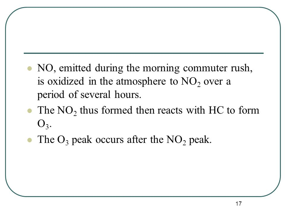 17 NO, emitted during the morning commuter rush, is oxidized in the atmosphere to NO 2 over a period of several hours.