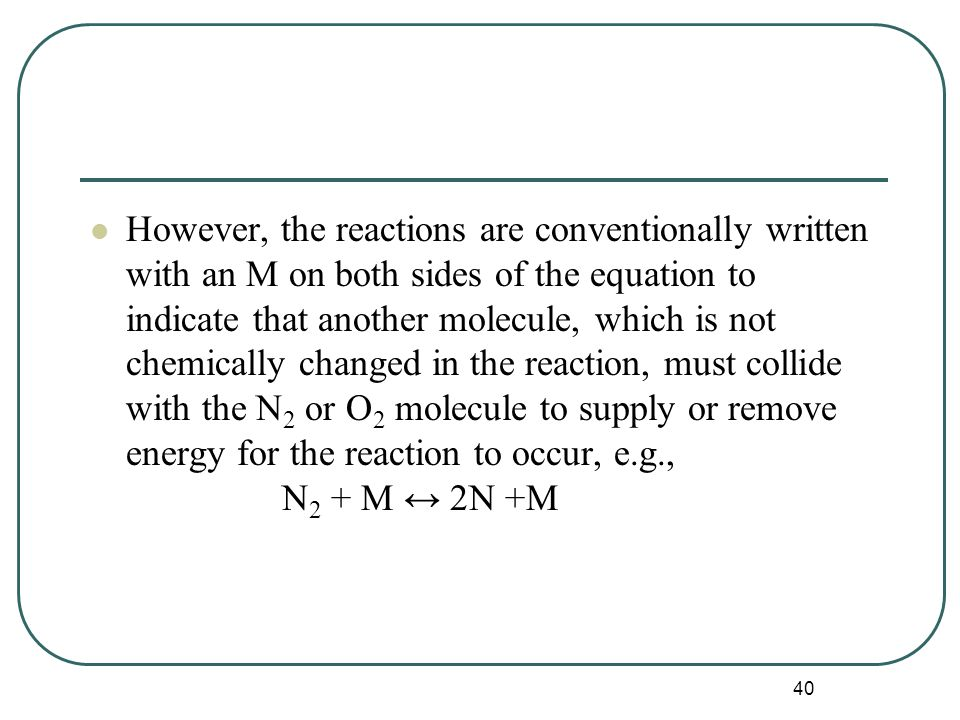 40 However, the reactions are conventionally written with an M on both sides of the equation to indicate that another molecule, which is not chemically changed in the reaction, must collide with the N 2 or O 2 molecule to supply or remove energy for the reaction to occur, e.g., N 2 + M ↔ 2N +M