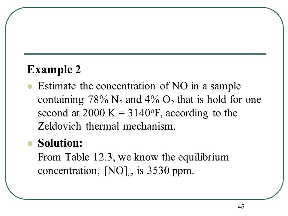 45 Example 2 Estimate the concentration of NO in a sample containing 78% N 2 and 4% O 2 that is hold for one second at 2000 K = 3140 o F, according to the Zeldovich thermal mechanism.