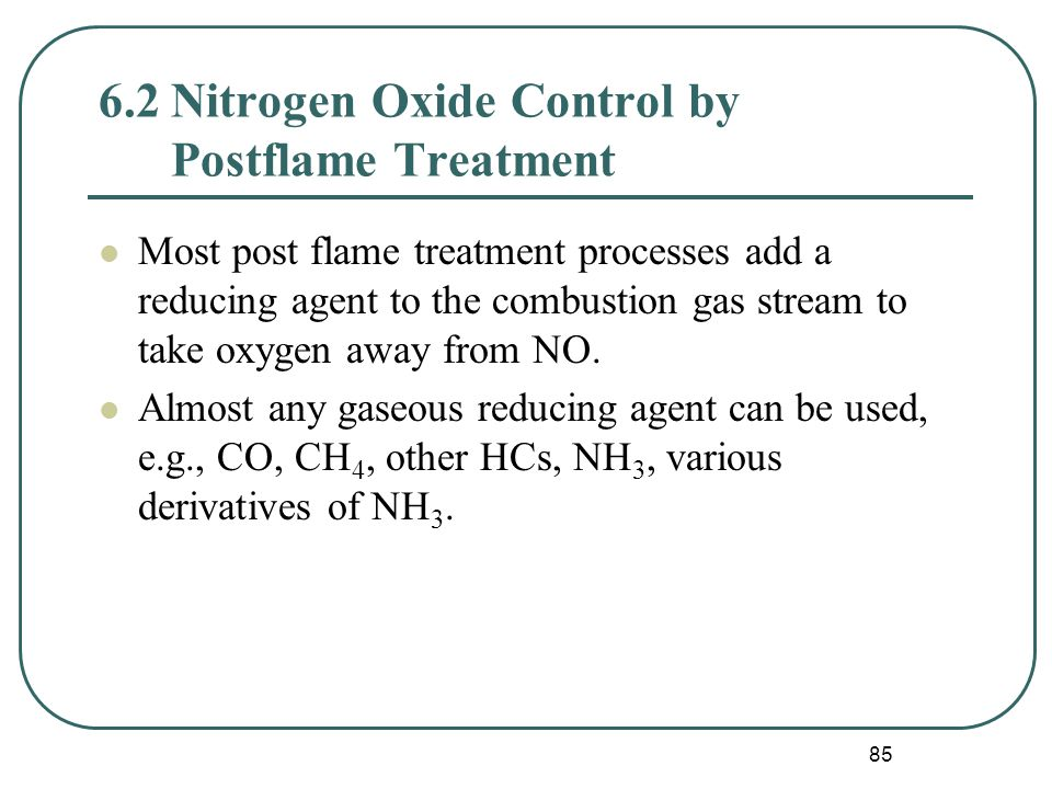 85 6.2Nitrogen Oxide Control by Postflame Treatment Most post flame treatment processes add a reducing agent to the combustion gas stream to take oxygen away from NO.