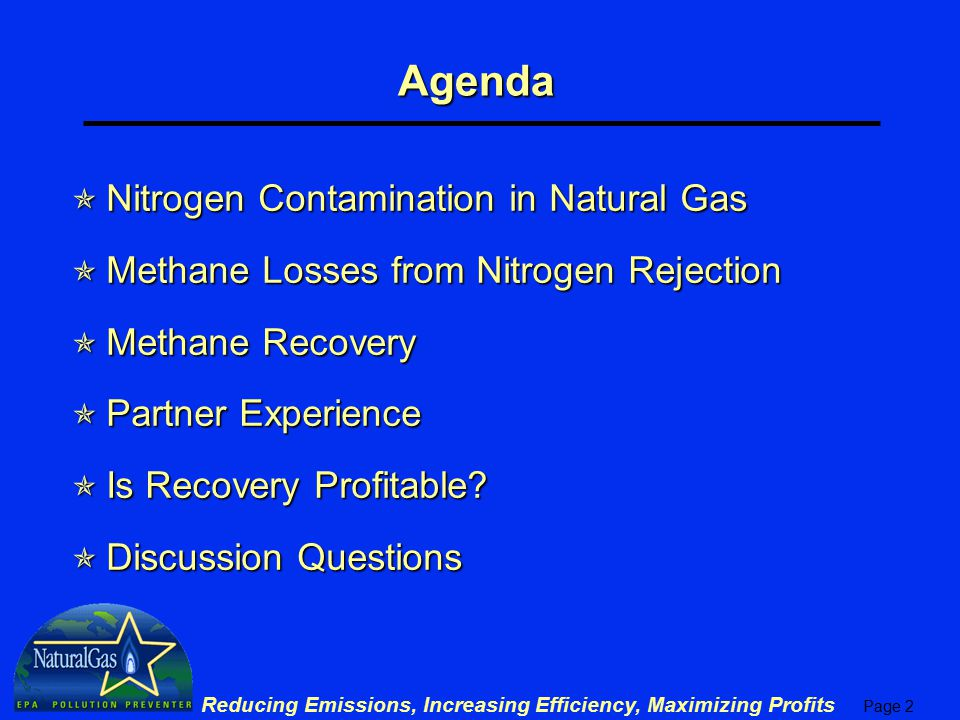 Page 3 Reducing Emissions, Increasing Efficiency, Maximizing Profits Nitrogen Contamination in Natural Gas  16% of US gas reserves contain large volumes of nitrogen * u Gas with high nitrogen must be processed to meet heat content specifications (about 4% nitrogen by volume)  Wellhead gas can have well over 15% nitrogen, especially in associated gas production u Nitrogen is sometimes injected for enhanced oil recovery operations and for pressure maintenance  Unacceptable levels of nitrogen can be removed with a Nitrogen Rejection Unit (NRU) * www.engelhard.com