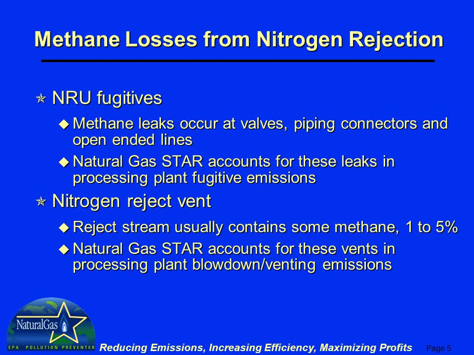 Page 6 Reducing Emissions, Increasing Efficiency, Maximizing Profits NRU Fugitives  Clearstone study of 4 processing plants measured NRU fugitives Emission Factor (Mcf/yr/component) Activity Factor (components/plant) Emissions (Mcf/yr) NRU Valves 11.371011,148.70 NRU Connectors 2.50242604.04 NRU PRVs 0.002 NRU Comp Seals 0.001 NRU OELs 7.77862.15 Total NRU Fugitive Emissions 1,815 Total Gas Plant Fugitive Emissions 41,116