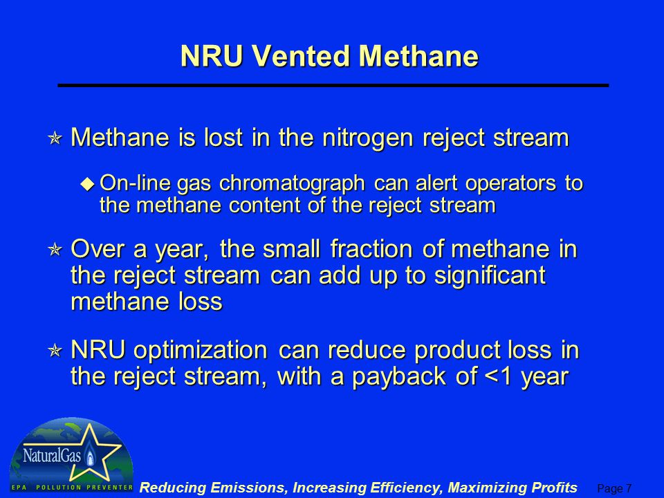Page 8 Reducing Emissions, Increasing Efficiency, Maximizing Profits Nitrogen Rejection Unit  Large gas feeds with nitrogen content of 10% or greater are best processed with cryogenic NRUs u All sulfur, water, and mercury must be removed first to avoid corrosion u Dry gas then cooled to cryogenic temperatures where methane condenses u Non-condensable gases purged and vented to the atmosphere