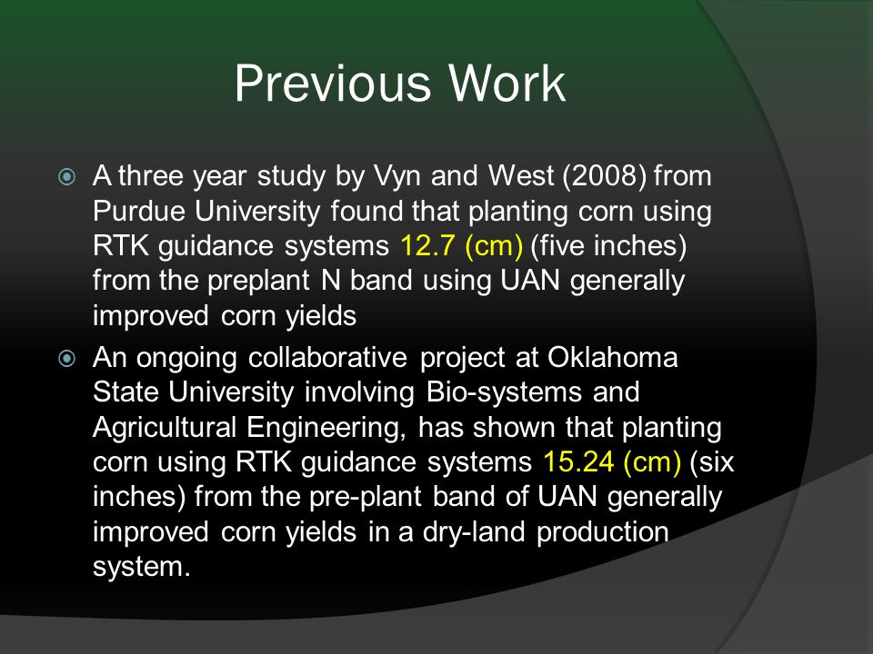 Previous Work  A three year study by Vyn and West (2008) from Purdue University found that planting corn using RTK guidance systems 12.7 (cm) (five inches) from the preplant N band using UAN generally improved corn yields  An ongoing collaborative project at Oklahoma State University involving Bio-systems and Agricultural Engineering, has shown that planting corn using RTK guidance systems 15.24 (cm) (six inches) from the pre-plant band of UAN generally improved corn yields in a dry-land production system.
