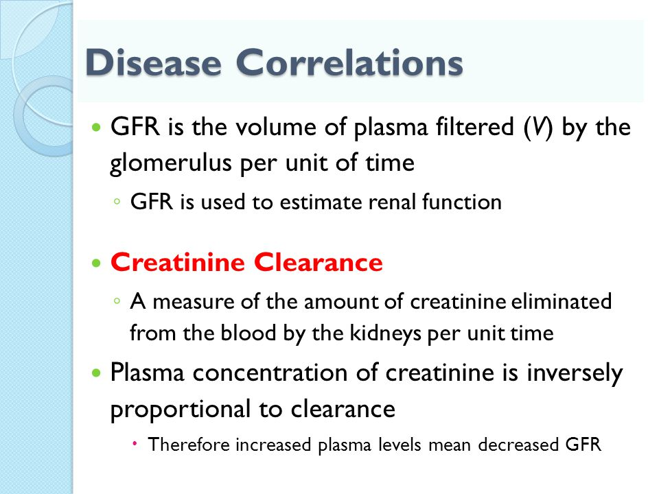 Disease Correlations GFR is the volume of plasma filtered (V) by the glomerulus per unit of time ◦ GFR is used to estimate renal function Creatinine C