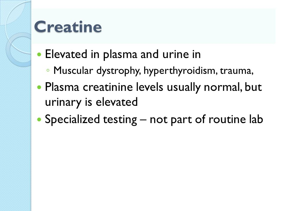 Creatine Elevated in plasma and urine in ◦ Muscular dystrophy, hyperthyroidism, trauma, Plasma creatinine levels usually normal, but urinary is elevat