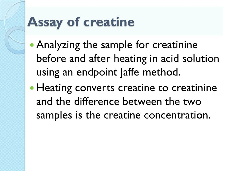 Assay of creatine Analyzing the sample for creatinine before and after heating in acid solution using an endpoint Jaffe method. Heating converts creat