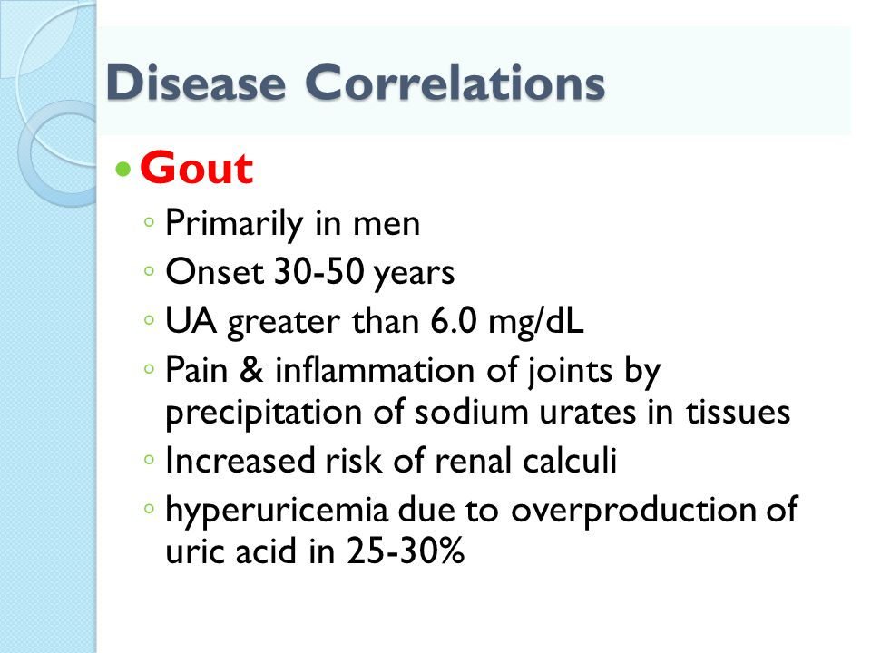 Disease Correlations Gout ◦ Primarily in men ◦ Onset 30-50 years ◦ UA greater than 6.0 mg/dL ◦ Pain & inflammation of joints by precipitation of sodiu