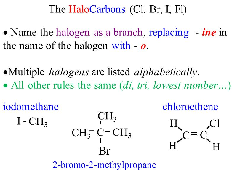 The HaloCarbons (Cl, Br, I, Fl)  Name the halogen as a branch, replacing - ine in the name of the halogen with - o.  Multiple halogens are listed al