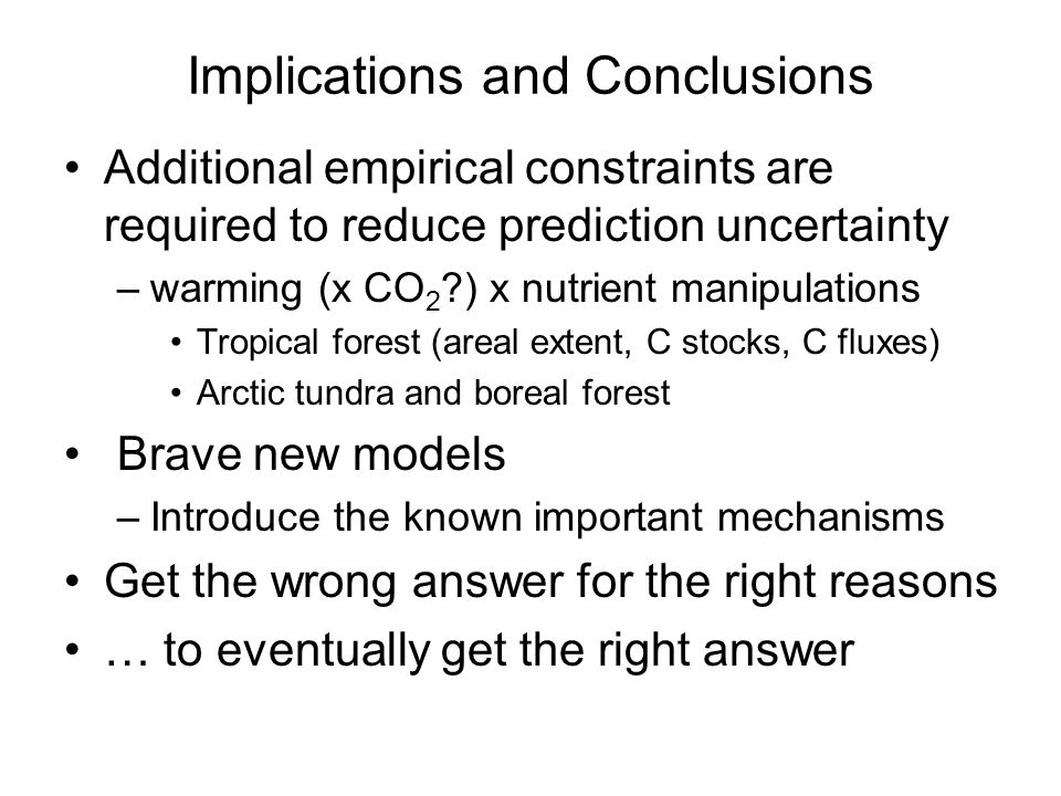 Implications and Conclusions Additional empirical constraints are required to reduce prediction uncertainty –warming (x CO 2 ) x nutrient manipulations Tropical forest (areal extent, C stocks, C fluxes) Arctic tundra and boreal forest Brave new models –Introduce the known important mechanisms Get the wrong answer for the right reasons … to eventually get the right answer