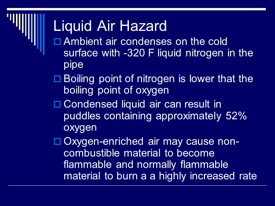Liquid Air Hazard  Ambient air condenses on the cold surface with -320 F liquid nitrogen in the pipe  Boiling point of nitrogen is lower that the boiling point of oxygen  Condensed liquid air can result in puddles containing approximately 52% oxygen  Oxygen-enriched air may cause non- combustible material to become flammable and normally flammable material to burn a a highly increased rate