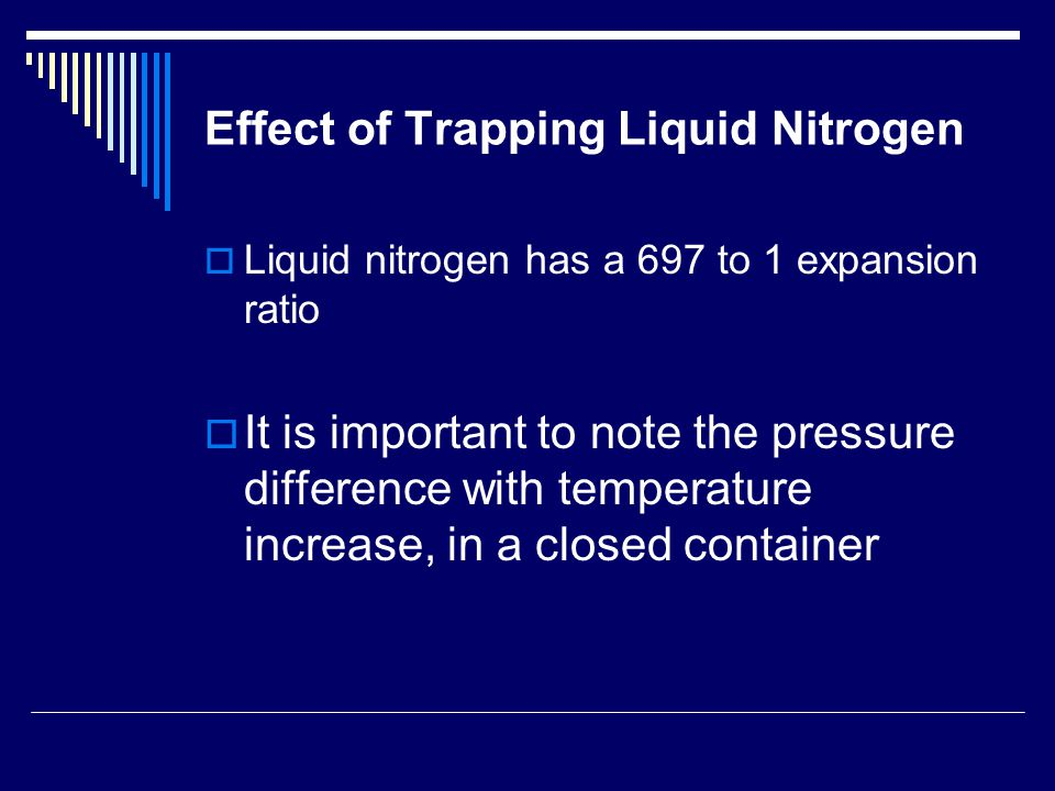 Effect of Trapping Liquid Nitrogen  Liquid nitrogen has a 697 to 1 expansion ratio  It is important to note the pressure difference with temperature
