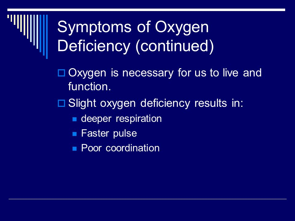 Symptoms of Oxygen Deficiency (continued)  Oxygen is necessary for us to live and function.