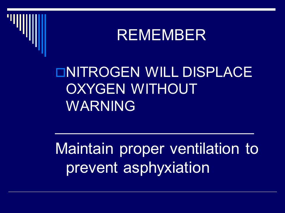 REMEMBER  NITROGEN WILL DISPLACE OXYGEN WITHOUT WARNING _________________________ Maintain proper ventilation to prevent asphyxiation