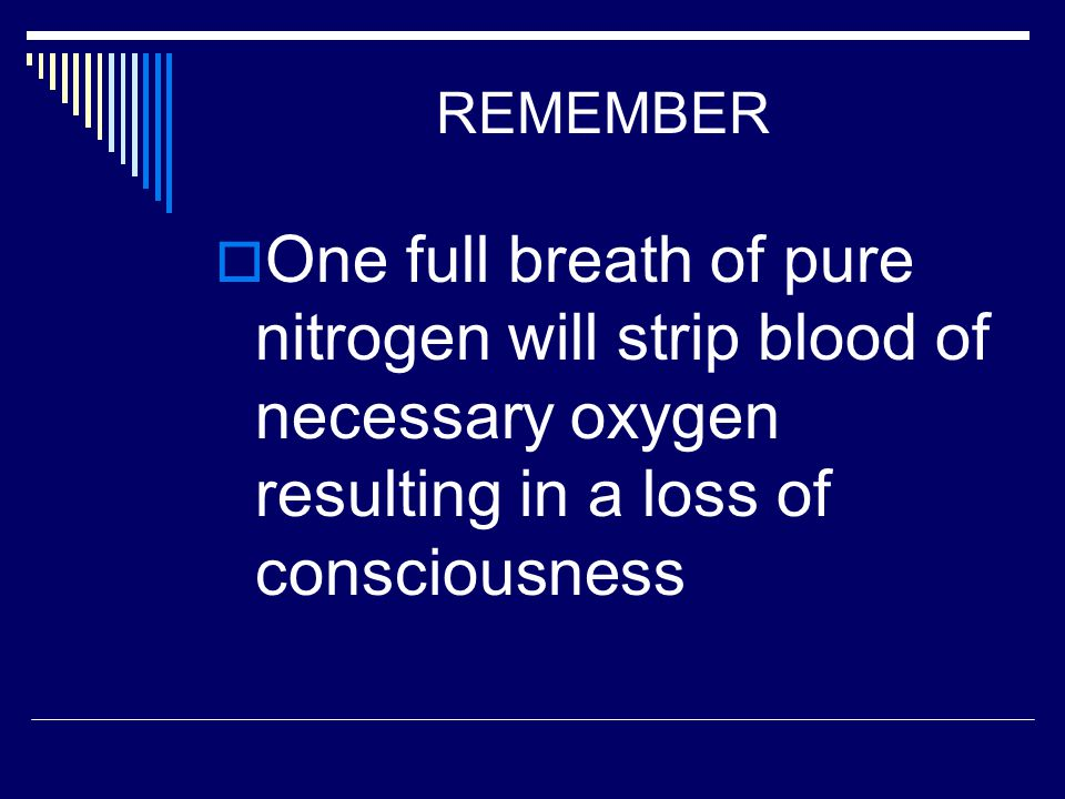 REMEMBER  One full breath of pure nitrogen will strip blood of necessary oxygen resulting in a loss of consciousness