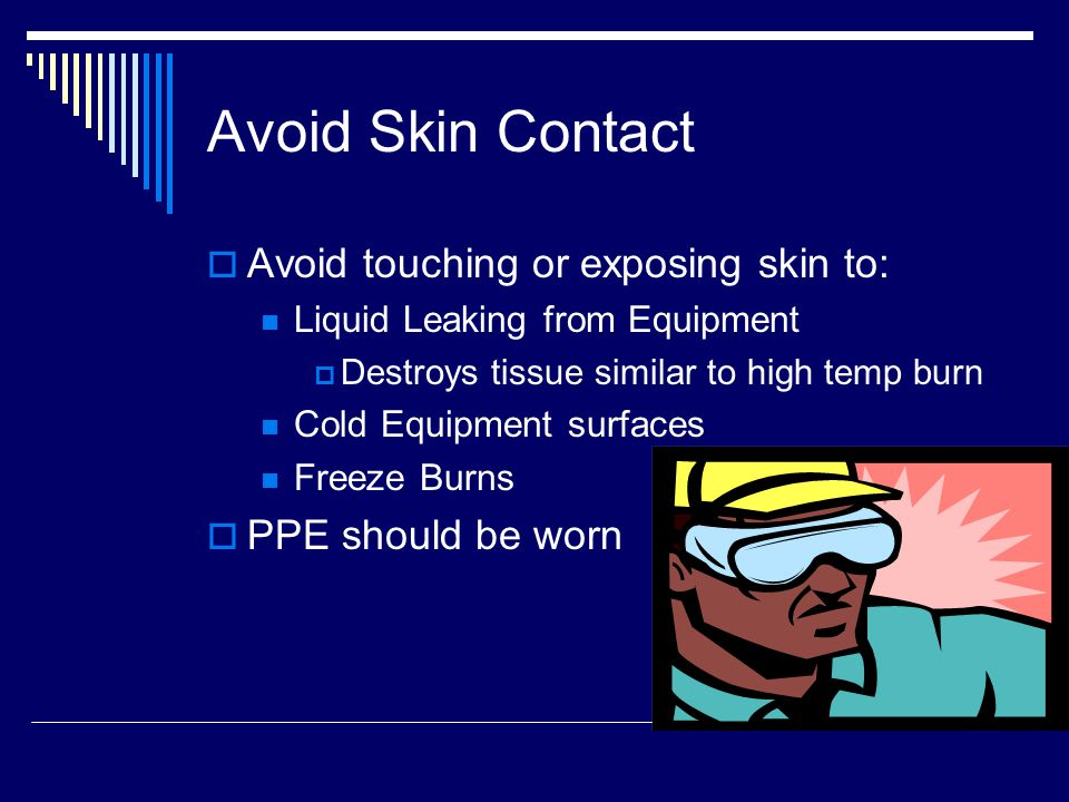 Avoid Skin Contact  Avoid touching or exposing skin to: Liquid Leaking from Equipment  Destroys tissue similar to high temp burn Cold Equipment surfaces Freeze Burns  PPE should be worn