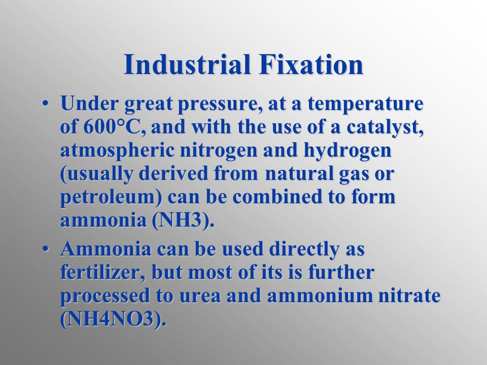 Industrial Fixation Under great pressure, at a temperature of 600°C, and with the use of a catalyst, atmospheric nitrogen and hydrogen (usually derive