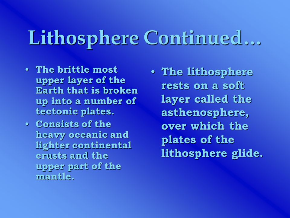 Lithosphere Continued… The brittle most upper layer of the Earth that is broken up into a number of tectonic plates. The brittle most upper layer of t