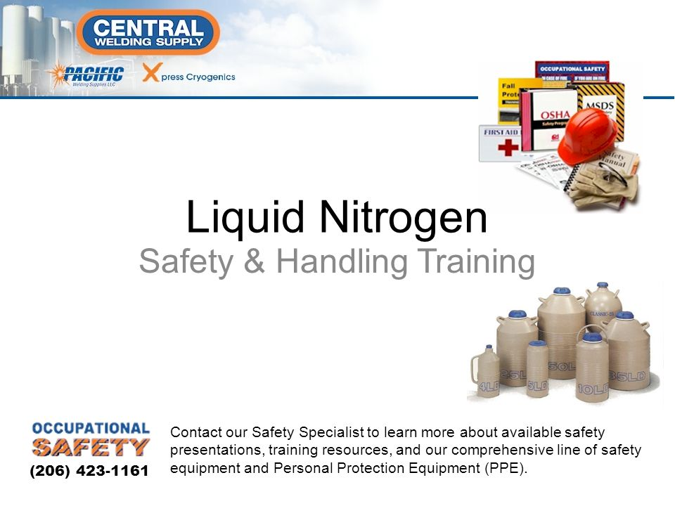 Safety & Handling Training Liquid Nitrogen Contact our Safety Specialist to learn more about available safety presentations, training resources, and our comprehensive line of safety equipment and Personal Protection Equipment (PPE).